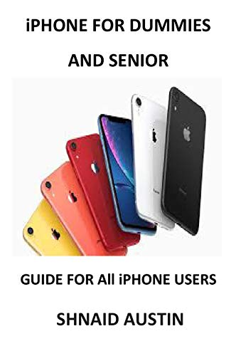 iPHONE FOR DUMMIES AND SENIOR: GUIDE FOR All iPHONE USERS (English Edition)