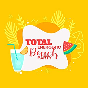 Total Energetic Beach Party: Don't Waste Time Take a Deep Breath and Let's Go Dance All Night on the Beach, Party with Friends