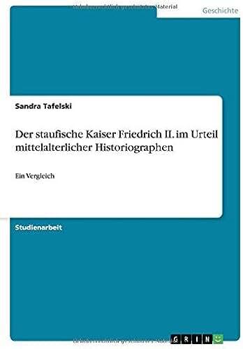 Der staufische Kaiser Friedrich II. im Urteil mittelalterlicher Historiographen: Ein Vergleich (German Edition)