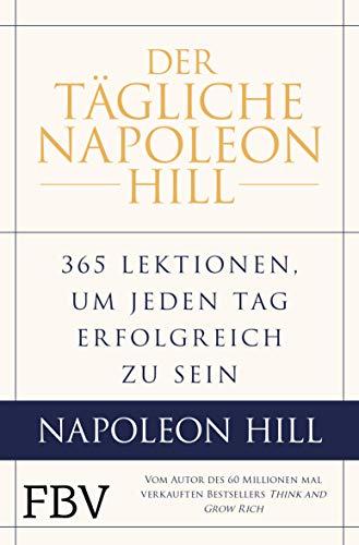 Der tägliche Napoleon Hill: 365 Lektionen, um jeden Tag erfolgreich zu sein
