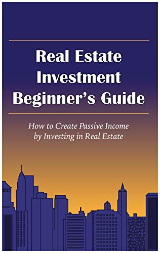 Real Estate Investment Beginner's Guide: How To Create Passive Income By Investing In Real Estate (English Edition)