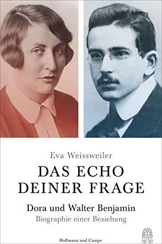 Das Echo deiner Frage: Dora und Walter Benjamin - Biographie einer Beziehung