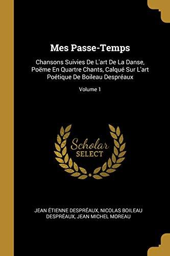 FRE-MES PASSE-TEMPS: Chansons Suivies de l'Art de la Danse, Poëme En Quartre Chants, Calqué Sur l'Art Poétique de Boileau Despréaux; Volume 1
