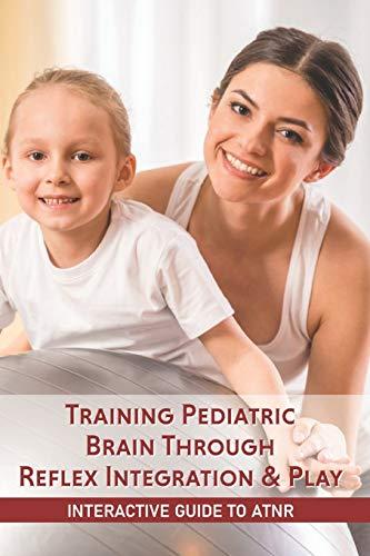 Training Pediatric Brain Through Reflex Integration & Play: Interactive Guide To ATNR: Asymmetrical Tonic Neck Reflex Treatment