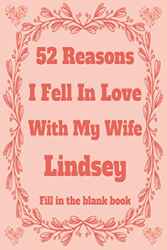 52 Reasons I Fell In Love With My Wife Lindsey: Personalized Fill in The Blank Book Gift For Couples