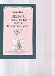 Herbs & Aromatherapy for the Reproductive System: Men and Women (Jeanne Rose Earth Medicine Books): Jeanne Rose
