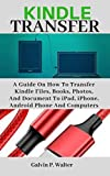 KINDLE TRANSFER: A Guide on How to Transfer Kindle Files, Books, Photos, And Document To iPad, iPhone, Android Phone and Computers