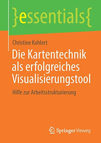 Die Kartentechnik als erfolgreiches Visualisierungstool: Hilfe zur Arbeitsstrukturierung (essentials)