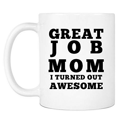 Great Job Mom I Turned Out Awesome Mug - Funny Coffee Gift Mugs for Mother's Day, Birthday Or Christmas from Son Or Daughter, Kids, Husband - 11 oz White Ceramic Cup for Tea