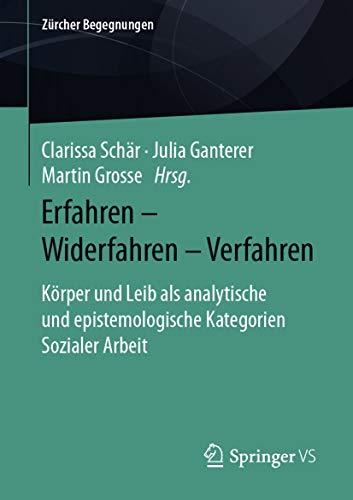 Erfahren – Widerfahren – Verfahren: Körper und Leib als analytische und epistemologische Kategorien Sozialer Arbeit (Zürcher Begegnungen)