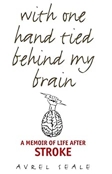 With One Hand Tied behind My Brain  A Memoir of Life after Stroke