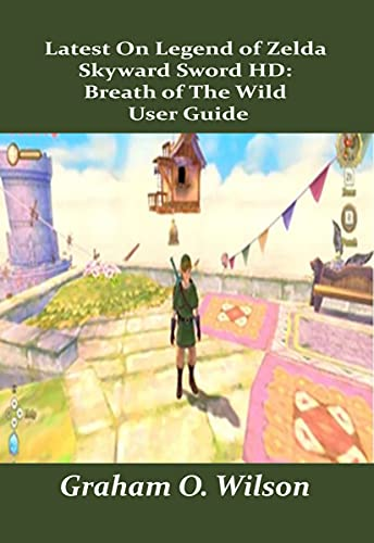 Latest On Legend of Zelda Skyward Sword HD: Breath of The Wild User Guide: A Guide as a Beginner You Can't Afford To Miss (English Edition)