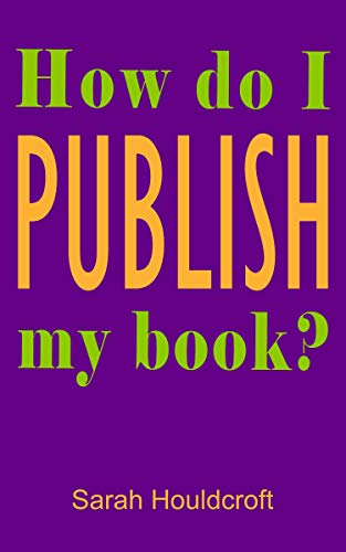 How do I PUBLISH my book?: The essential step-by-step guide to the publishing process and what you need to do to publish your book by [Sarah Houldcroft]