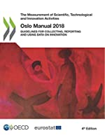 The Measurement of Scientific, Technological and Innovation Activities Oslo Manual 2018 Guidelines for Collecting, Reporting and Using Data on Innovation (The measurement of scientific and technological activities)