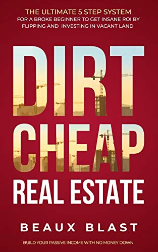 Dirt Cheap Real Estate: The Ultimate 5 Step System for a Broke Beginner to get INSANE ROI by Flipping and Investing in Vacant Land Build your Passive Income with No Money Down