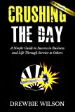 Crushing The Day: A Simple Guide to Success in Business and Life Through Service to Others