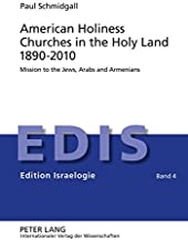 American Holiness Churches in the Holy Land 1890-2010: Mission to the Jews, Arabs and Armenians (Edition Israelogie)