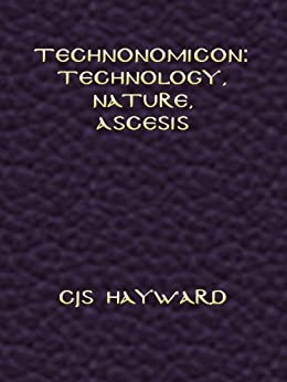 Technonomicon: Technology, Nature, Ascesis (The best works of CJS Hayward) by [CJS Hayward]
