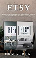 Etsy: A Comprehensive Guide on How to Start an Etsy Business and Market Your Etsy Store for Beginners: A Comprehensive Guide on How to Start an Etsy Business and Market Your Own: A Comprehensive Guide on How to Start an Etsy Business and Market: A Comp