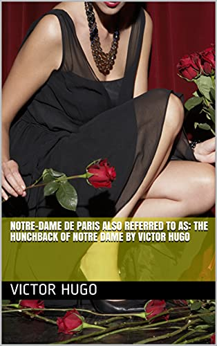 NOTRE-DAME DE PARIS Also referred to as: THE HUNCHBACK OF NOTRE DAME By Victor Hugo (English Edition)