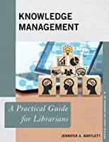 Knowledge Management: A Practical Guide for Librarians (Practical Guides for Librarians)