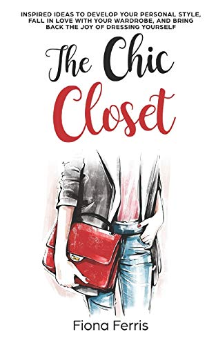 The Chic Closet: Inspired ideas to develop your personal style, fall in love with your wardrobe, and bring back the joy of dressing yourself