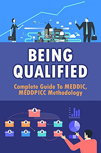 Being Qualified: Complete Guide To MEDDIC, MEDDPICC Methodology: Meddicc Sales Process Checklist (English Edition)