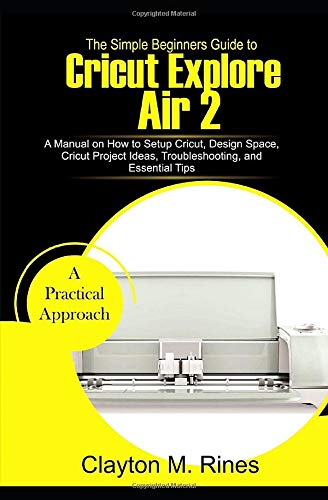 The Simple Beginners Guide to Cricut Explore Air 2: A Manual on how to Setup Cricut, Design Space, Cricut Project Ideas, Troubleshooting, and Essential Tips
