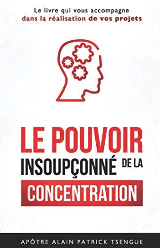 Le pouvoir insoupçonné de la concentration: Le livre qui vous accompagne dans la réalisation de vos projets