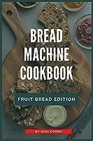 Bread Machine Cookbook: Fruit Bread Edition