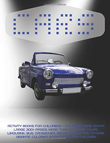 Activity Books for childrens - Coloring Cars. Extra Large 300+ pages. More than 170 cars: Coupe, Limousine, Bus, Crossover, Sedan, Pickup and others. Gigantic Coloring Books Cars for children