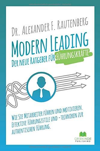 Modern Leading - der neue Ratgeber für Führungskräfte: Wie Sie Mitarbeiter führen und motivieren. Effektive Führungsstile & -techniken zur authentischen Führung (Kommunikationstraining, Band 1)