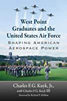 West Point Graduates and the United States Air Force: Shaping American Aerospace Power