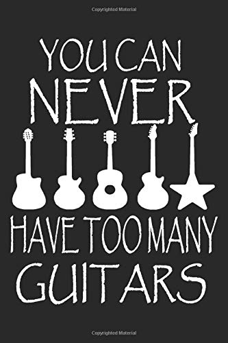 YOU CAN NEVER HAVE TOO MANY GUITARS Funny Guitarist Music Lovers Gift: Beautiful Notebook Gift For Musician - Lined Notebook, Journal, To Do, Planner