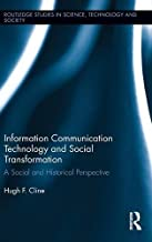 Information Communication Technology and Social Transformation: A Social and Historical Perspective (Routledge Studies in Science, Technology and Society)