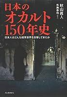 日本のオカルト150年史: 日本人はどんな超常世界を目撃してきたか