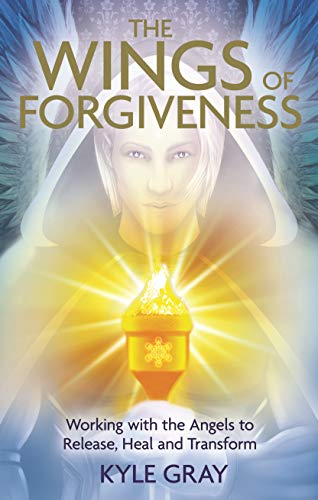 Wings of Forgiveness: Working with the Angels to Release, Heal, and Transform