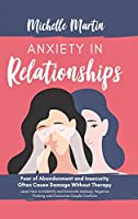 Anxiety in Relationships: Fear of Abandonment and Insecurity Often Cause Damage Without Therapy. Learn How to Identify and Eliminate Jealousy, Negative Thinking and Overcome Couple Conflicts