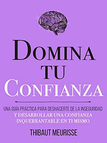 Domina Tu Confianza : Una guía práctica para deshacerte de la inseguridad y desarrollar una confianza inquebrantable en ti mismo (Colección Domina Tu(s)... nº 7)