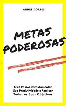 Metas PODEROSAS: Os 6 Passos Para Aumentar Sua Produtividade e Realizar Todos os Seus Objetivos (Portuguese Edition) by [André Côrtes]