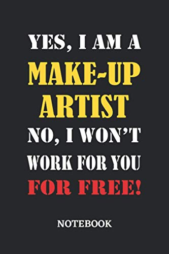 Yes, I am a Make-Up Artist No, I won't work for you for free Notebook: 6x9 inches - 110 blank numbered pages • Greatest Passionate working Job Journal • Gift, Present Idea