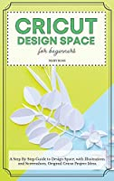Cricut Design Space For Beginners: A Stеp By Stеp Guidе to Design Space, with Illustrations and Screenshots, Original Cricut Project Ideas