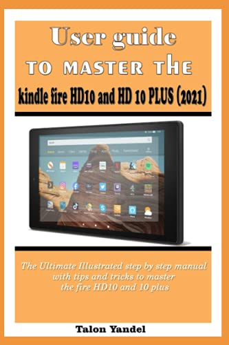 User guide to master the kindle fire HD10 and HD 10 PLUS (2021): The Ultimate Illustrated step by step manual with tips and tricks to master the fire HD10 and 10 plus