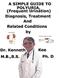 A Simple Guide To Polyuria, (Frequent Urination) Diagnosis, Treatment And Related Conditions...