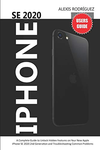 IPHONE SE 2020 USERS GUIDE: A Complete Guide to Unlock Hidden Features on Your New Apple iPhone SE 2020 2nd Generation and Troubleshooting Common Problems