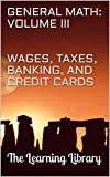The Learning Library: General Math, Volume III: Wages, Taxes, Banking, and Credit Cards