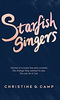 Starfish Singers: Stories of a Brave Few Who Created the Change they Wanted to See by [Christine G. Camp]