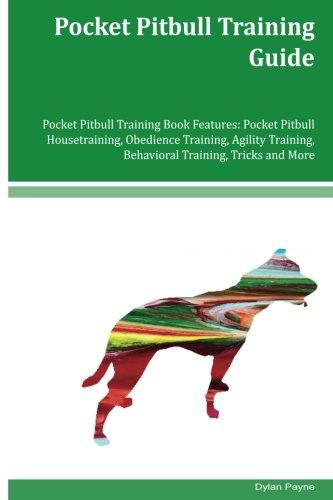 Pocket Pitbull Training Guide Pocket Pitbull Training Book Features: Pocket Pitbull Housetraining, Obedience Training, Agility Training, Behavioral Training, Tricks and More
