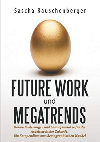 Future Work und Megatrends: Herausforderungen und Lösungsansätze für die Arbeitswelt der Zukunft: Ein Kompendium zum demographischen Wandel
