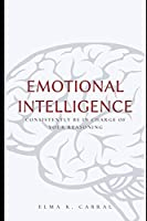 Emotional Intelligence: Consistently Be In Charge Of Your Reasoning
